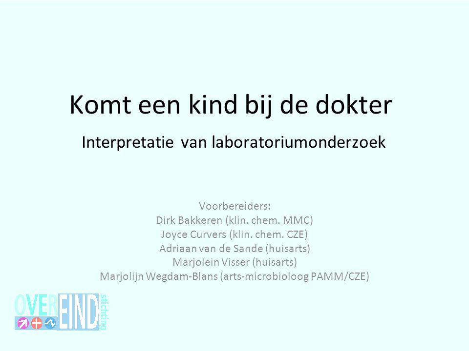 Komt een kind bij de dokter Interpretatie van laboratoriumonderzoek Voorbereiders: Dirk Bakkeren (klin. chem. MMC) Joyce Curvers (klin. chem. CZE) Adr