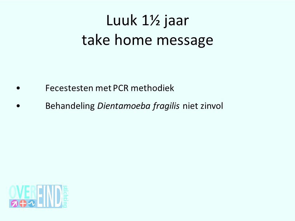 Luuk 1½ jaar take home message •Fecestesten met PCR methodiek •Behandeling Dientamoeba fragilis niet zinvol