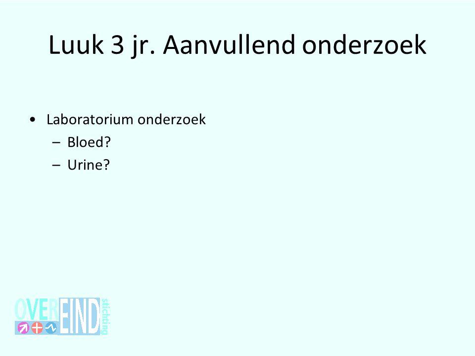 Luuk 3 jr. Aanvullend onderzoek •Laboratorium onderzoek –Bloed? –Urine?