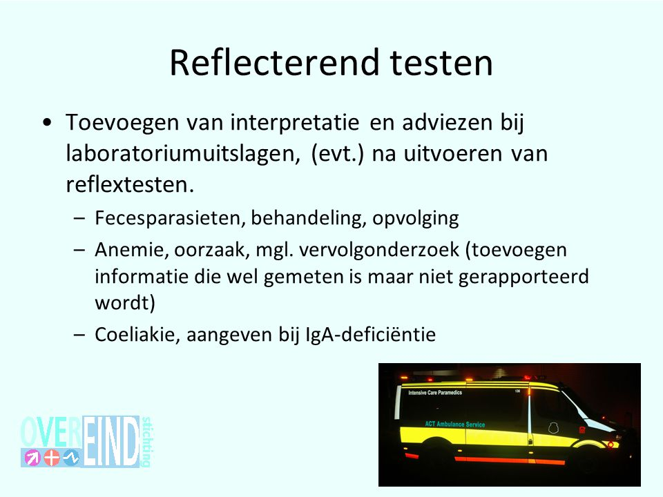 Reflecterend testen •Toevoegen van interpretatie en adviezen bij laboratoriumuitslagen, (evt.) na uitvoeren van reflextesten. –Fecesparasieten, behand