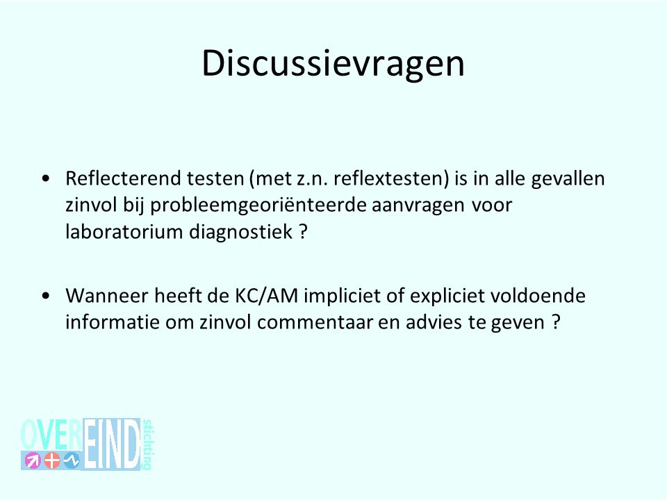 Discussievragen •Reflecterend testen (met z.n. reflextesten) is in alle gevallen zinvol bij probleemgeoriënteerde aanvragen voor laboratorium diagnost