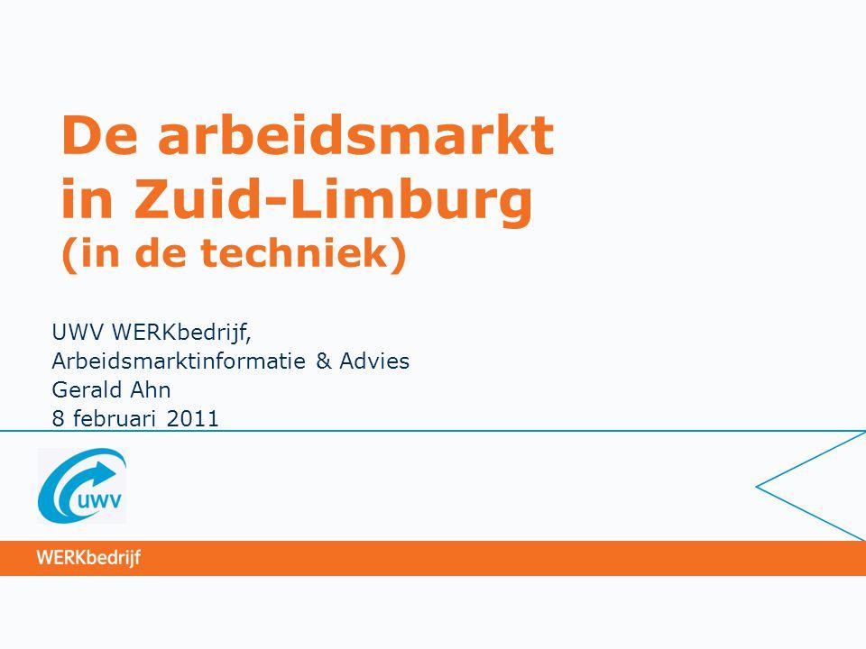 De arbeidsmarkt in Zuid-Limburg (in de techniek) UWV WERKbedrijf, Arbeidsmarktinformatie & Advies Gerald Ahn 8 februari 2011
