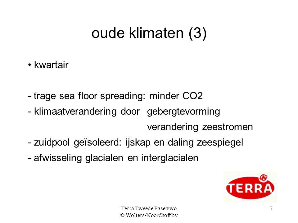 Terra Tweede Fase vwo © Wolters-Noordhoff bv 7 oude klimaten (3) • kwartair - trage sea floor spreading: minder CO2 - klimaatverandering door gebergtevorming verandering zeestromen - zuidpool geïsoleerd: ijskap en daling zeespiegel - afwisseling glacialen en interglacialen