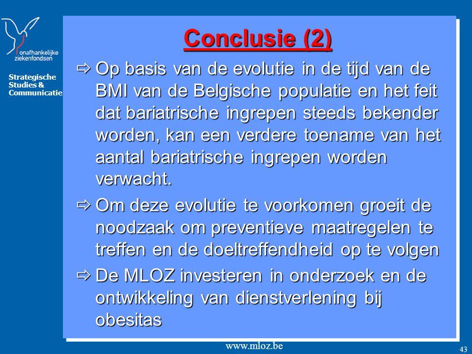 Strategische Studies & Communicatie www.mloz.be 43 Conclusie (2)  Op basis van de evolutie in de tijd van de BMI van de Belgische populatie en het feit dat bariatrische ingrepen steeds bekender worden, kan een verdere toename van het aantal bariatrische ingrepen worden verwacht.
