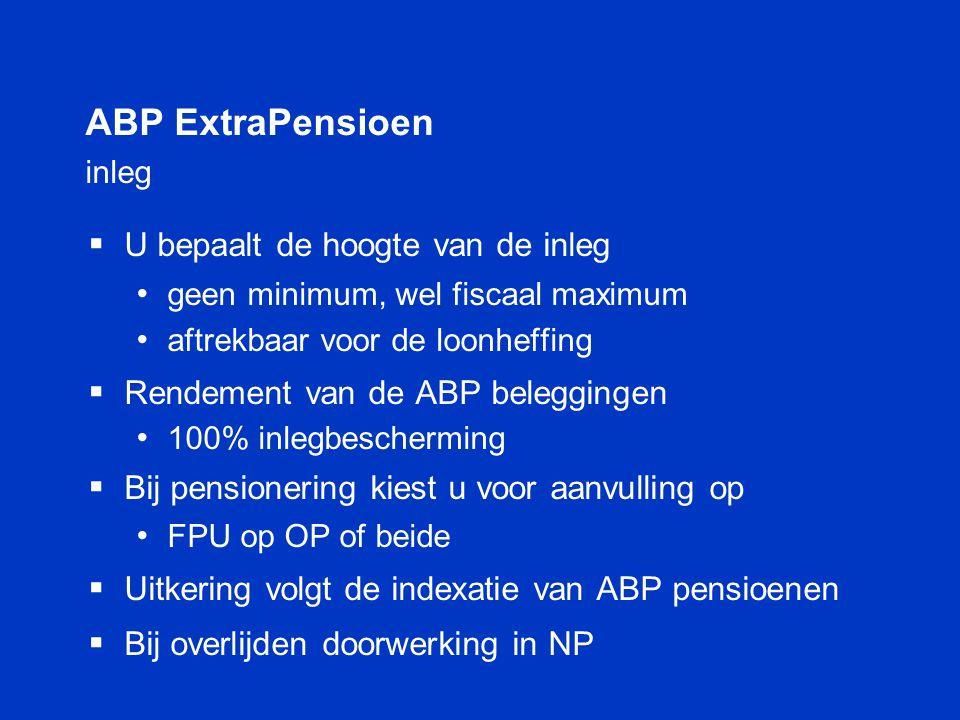 ABP ExtraPensioen inleg  U bepaalt de hoogte van de inleg • geen minimum, wel fiscaal maximum • aftrekbaar voor de loonheffing  Rendement van de ABP