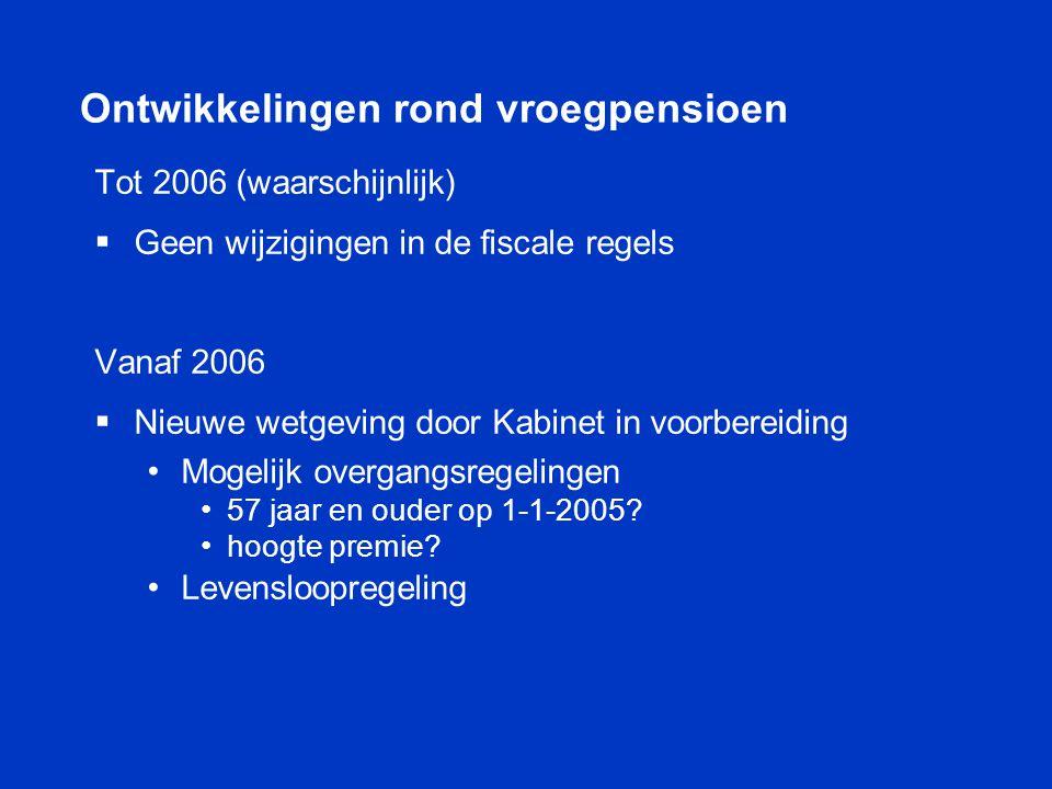 Ontwikkelingen rond vroegpensioen Tot 2006 (waarschijnlijk)  Geen wijzigingen in de fiscale regels Vanaf 2006  Nieuwe wetgeving door Kabinet in voor