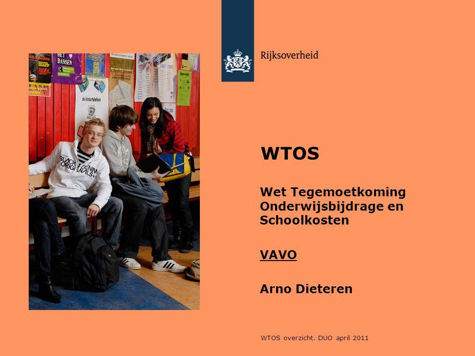WTOS overzicht. DUO april 2011 WTOS Wet Tegemoetkoming Onderwijsbijdrage en Schoolkosten VAVO Arno Dieteren