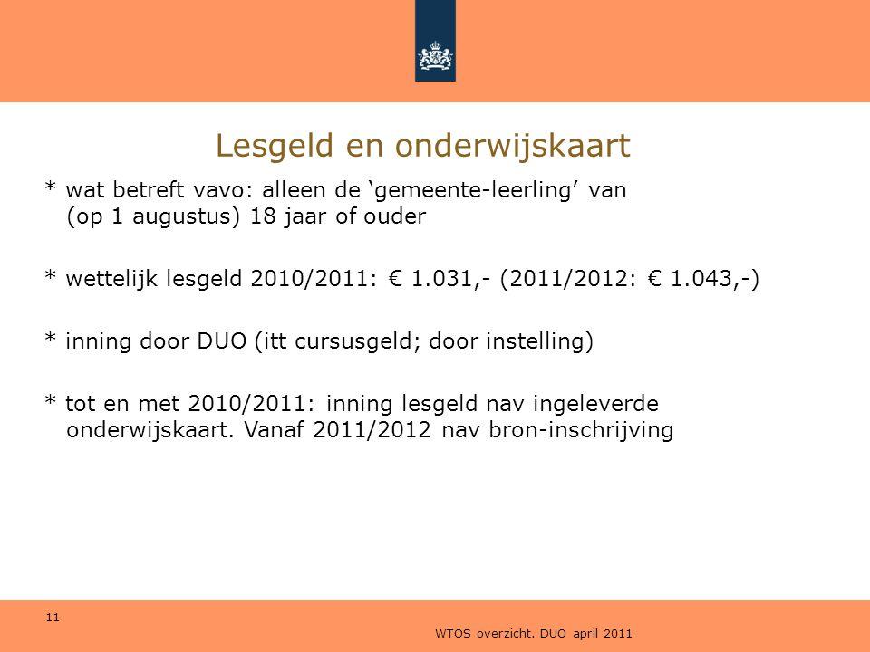 WTOS overzicht. DUO april 2011 11 Lesgeld en onderwijskaart * wat betreft vavo: alleen de 'gemeente-leerling' van (op 1 augustus) 18 jaar of ouder * w
