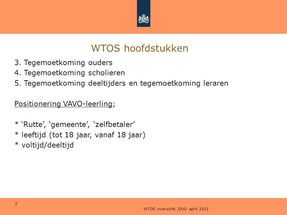 WTOS overzicht. DUO april 2011 2 WTOS hoofdstukken 3. Tegemoetkoming ouders 4. Tegemoetkoming scholieren 5. Tegemoetkoming deeltijders en tegemoetkomi