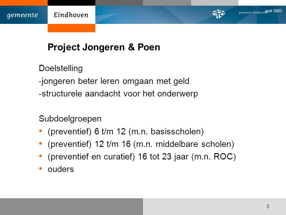 april 2003 5 Project Jongeren & Poen Doelstelling -jongeren beter leren omgaan met geld -structurele aandacht voor het onderwerp Subdoelgroepen • (preventief) 6 t/m 12 (m.n.