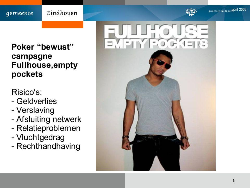 april 2003 9 Poker bewust campagne Fullhouse,empty pockets Risico's: - Geldverlies - Verslaving - Afsluiting netwerk - Relatieproblemen - Vluchtgedrag - Rechthandhaving