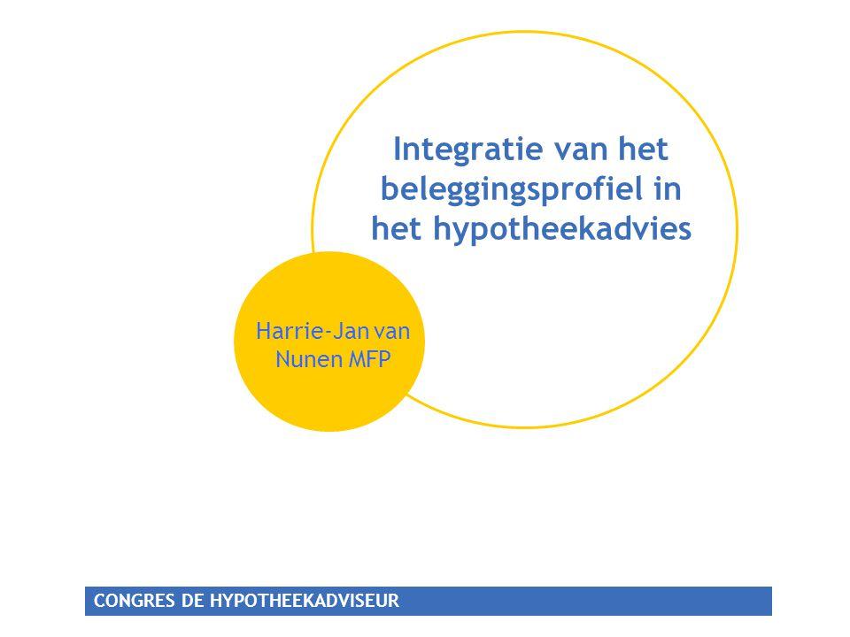 CONGRES DE HYPOTHEEKADVISEUR Integratie van het beleggingsprofiel in het hypotheekadvies Harrie-Jan van Nunen MFP