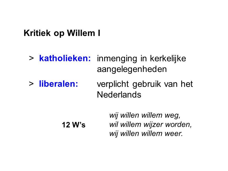 Kritiek op Willem I > katholieken: > liberalen: inmenging in kerkelijke aangelegenheden verplicht gebruik van het Nederlands wij willen willem weg, wil willem wijzer worden, wij willen willem weer.
