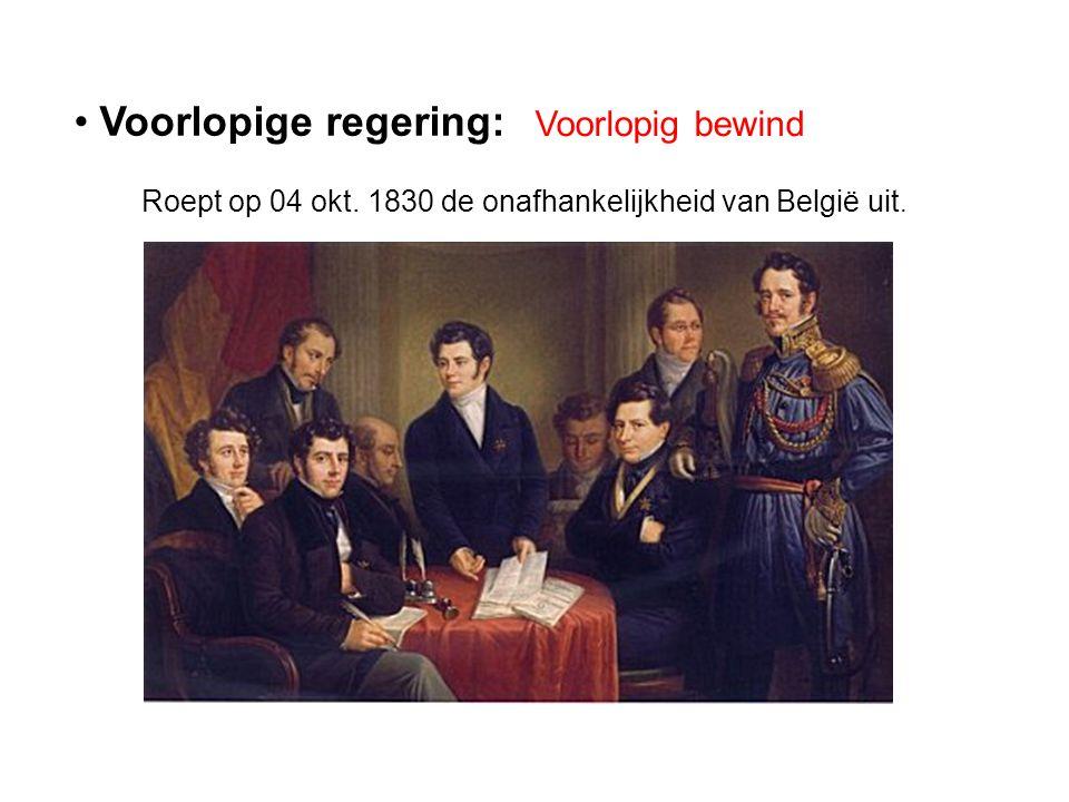 • Voorlopige regering: Voorlopig bewind Roept op 04 okt. 1830 de onafhankelijkheid van België uit.