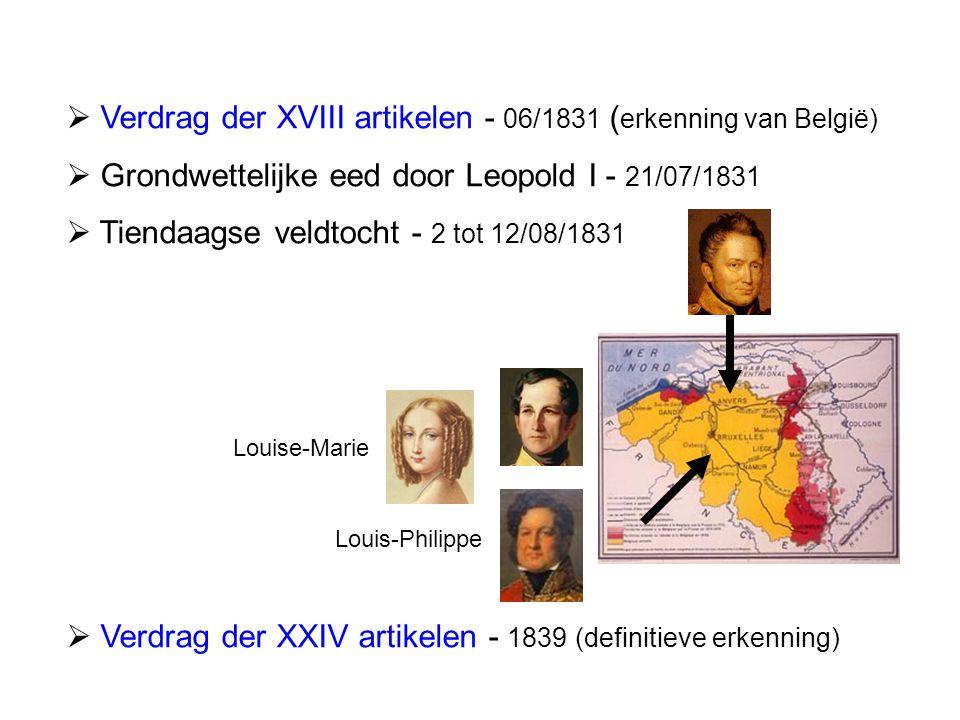  Verdrag der XVIII artikelen - 06/1831 ( erkenning van België)  Grondwettelijke eed door Leopold I - 21/07/1831  Tiendaagse veldtocht - 2 tot 12/08/1831  Verdrag der XXIV artikelen - 1839 (definitieve erkenning) Louise-Marie Louis-Philippe