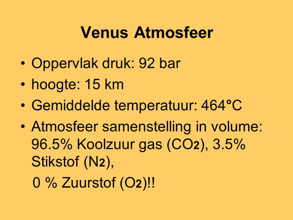 Venus Atmosfeer •Oppervlak druk: 92 bar •hoogte: 15 km •Gemiddelde temperatuur: 464°C •Atmosfeer samenstelling in volume: 96.5% Koolzuur gas (CO 2 ),