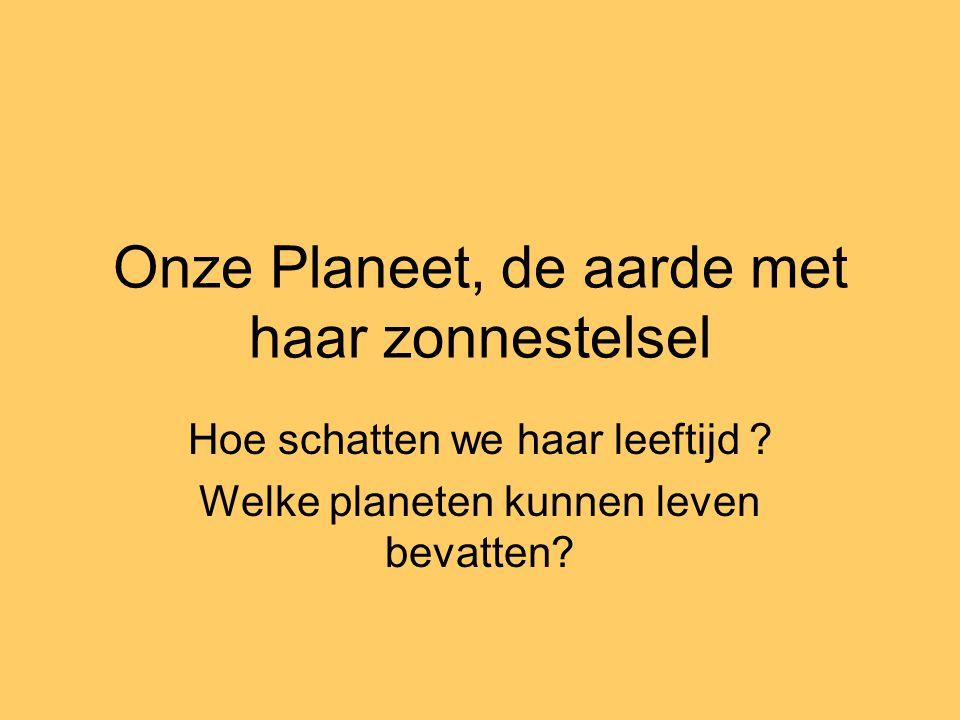 Onze Planeet, de aarde met haar zonnestelsel Hoe schatten we haar leeftijd ? Welke planeten kunnen leven bevatten?