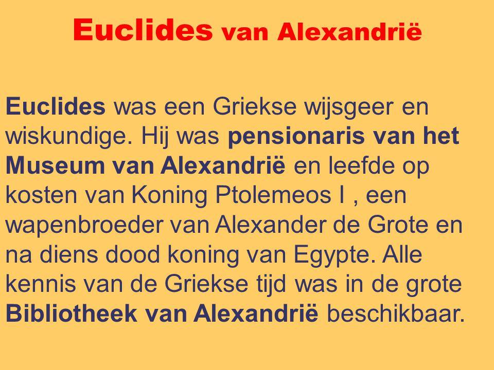 Euclides van Alexandrië Euclides was een Griekse wijsgeer en wiskundige. Hij was pensionaris van het Museum van Alexandrië en leefde op kosten van Kon