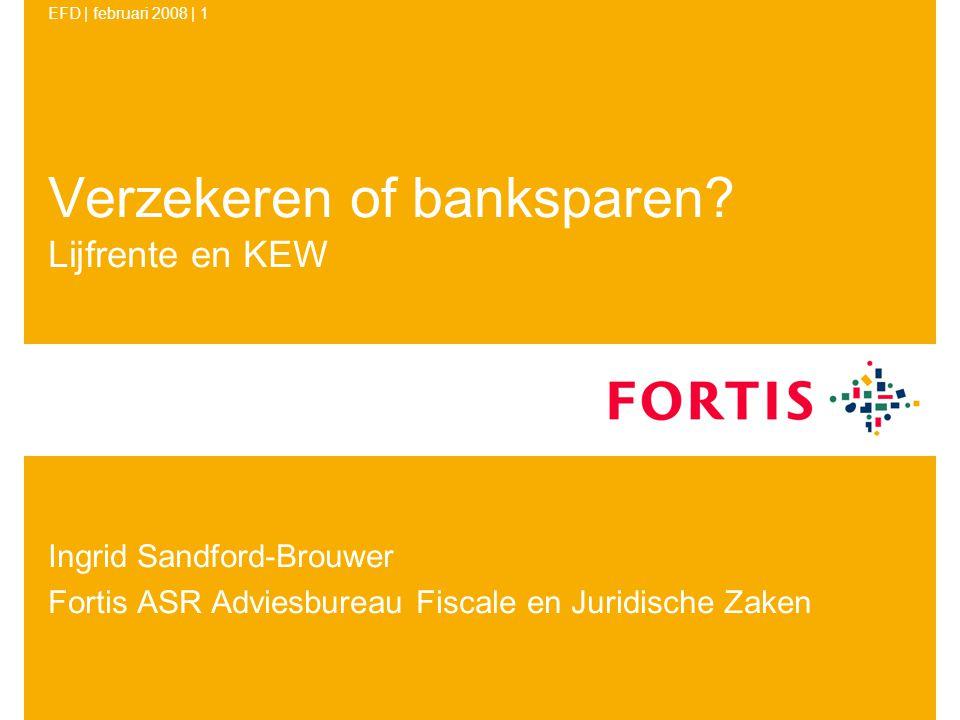 EFD | februari 2008 | 1 Verzekeren of banksparen? Lijfrente en KEW Ingrid Sandford-Brouwer Fortis ASR Adviesbureau Fiscale en Juridische Zaken