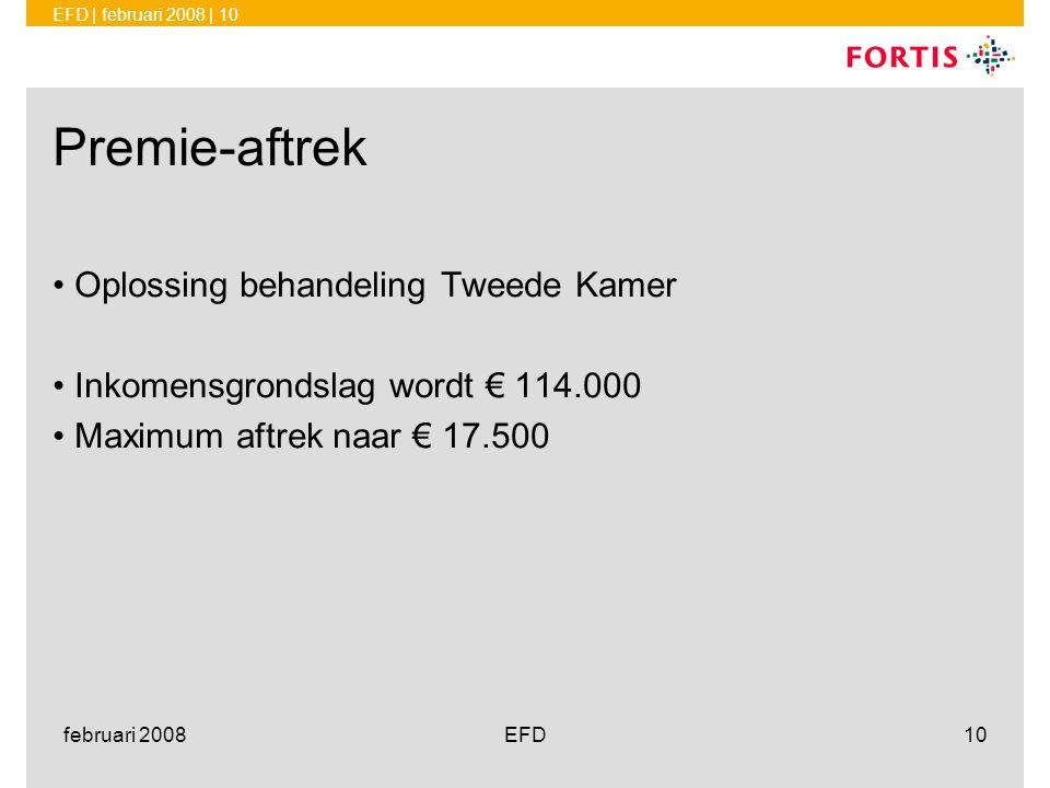 EFD | februari 2008 | 10 februari 2008EFD10 Premie-aftrek •Oplossing behandeling Tweede Kamer •Inkomensgrondslag wordt € 114.000 •Maximum aftrek naar