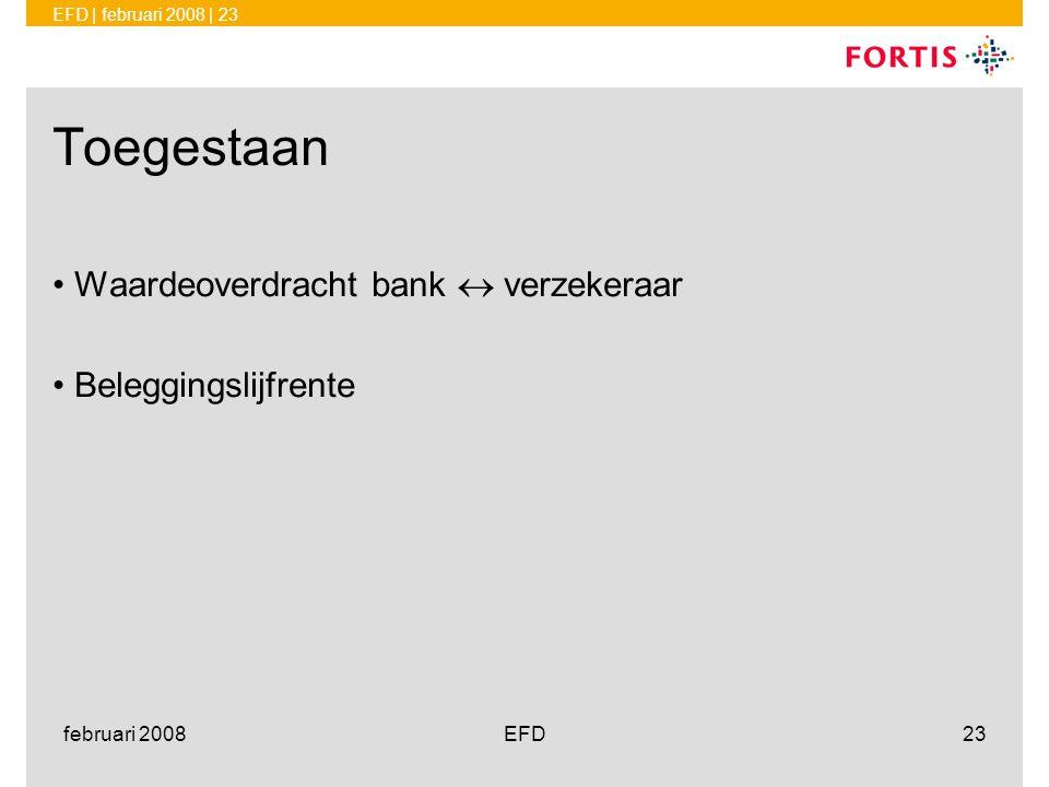 EFD | februari 2008 | 23 februari 2008EFD23 Toegestaan •Waardeoverdracht bank  verzekeraar •Beleggingslijfrente