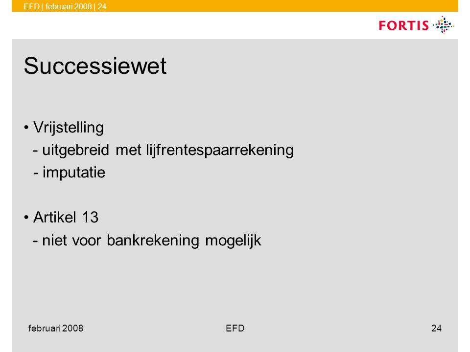 EFD | februari 2008 | 24 februari 2008EFD24 Successiewet •Vrijstelling - uitgebreid met lijfrentespaarrekening - imputatie •Artikel 13 - niet voor ban