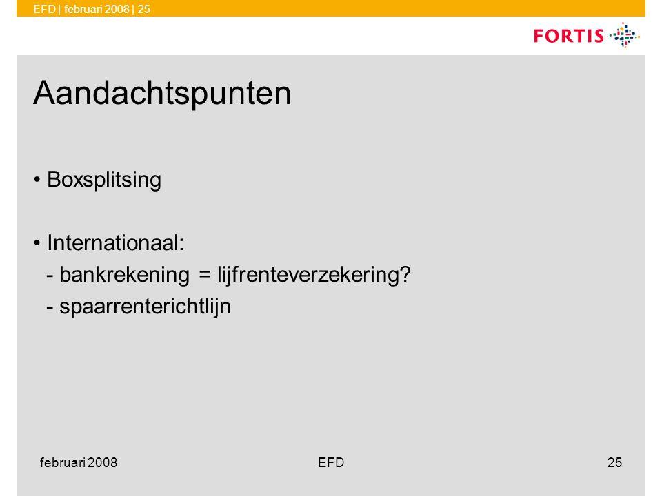 EFD | februari 2008 | 25 februari 2008EFD25 Aandachtspunten •Boxsplitsing •Internationaal: - bankrekening = lijfrenteverzekering? - spaarrenterichtlij