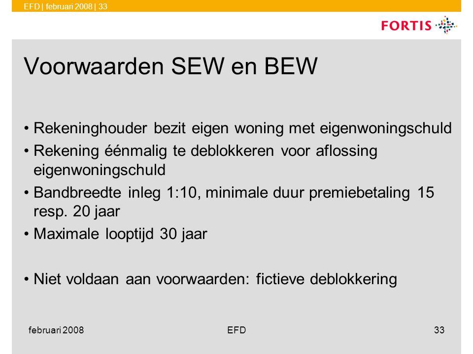 EFD | februari 2008 | 33 februari 2008EFD33 Voorwaarden SEW en BEW •Rekeninghouder bezit eigen woning met eigenwoningschuld •Rekening éénmalig te debl