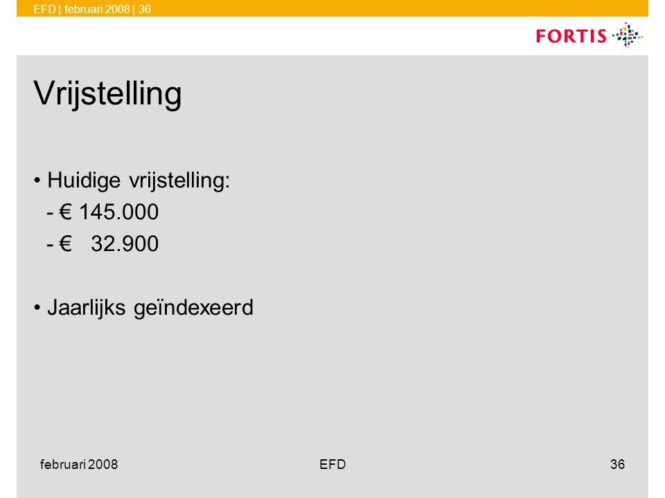 EFD | februari 2008 | 36 februari 2008EFD36 Vrijstelling •Huidige vrijstelling: - € 145.000 - € 32.900 •Jaarlijks geïndexeerd