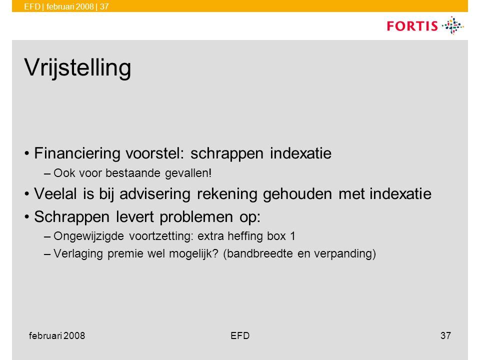 EFD | februari 2008 | 37 februari 2008EFD37 Vrijstelling •Financiering voorstel: schrappen indexatie –Ook voor bestaande gevallen! •Veelal is bij advi