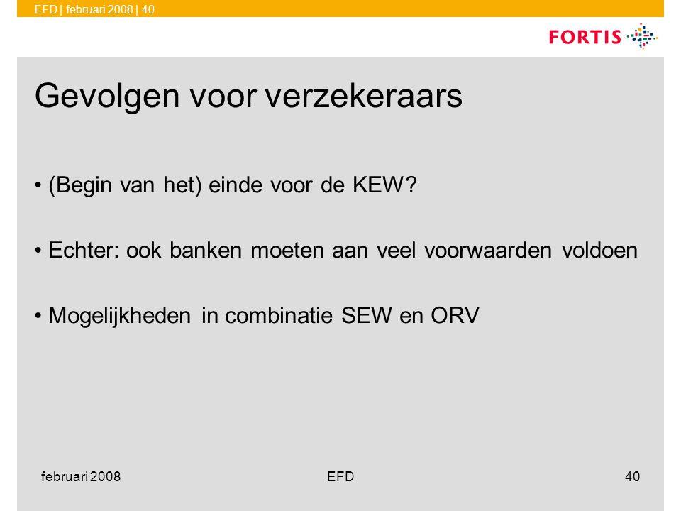 EFD | februari 2008 | 40 februari 2008EFD40 Gevolgen voor verzekeraars •(Begin van het) einde voor de KEW? •Echter: ook banken moeten aan veel voorwaa