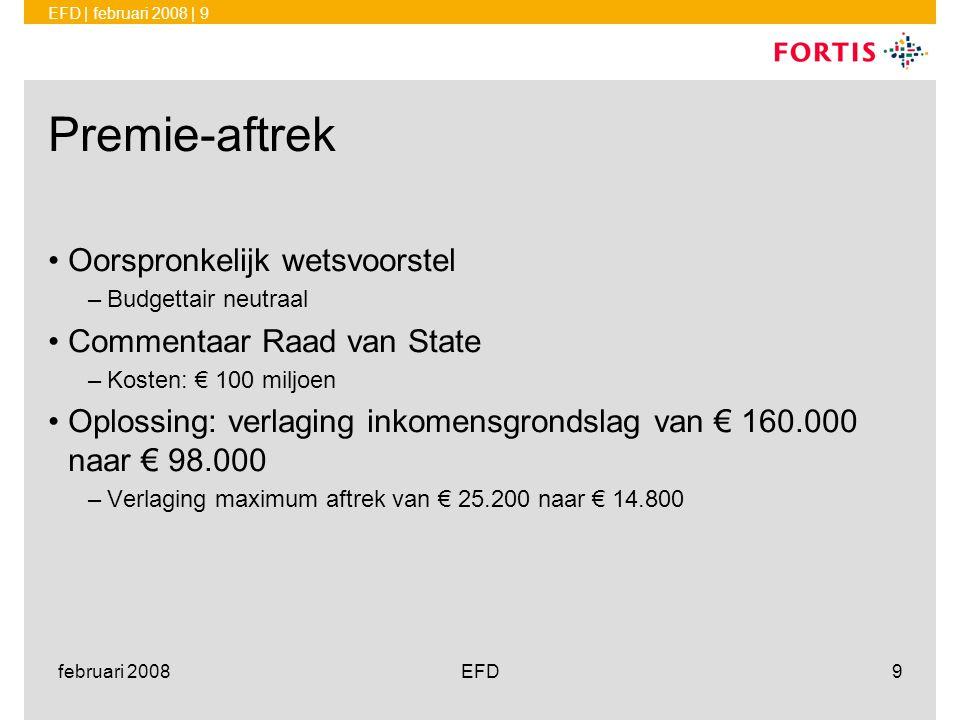 EFD | februari 2008 | 9 februari 2008EFD9 Premie-aftrek •Oorspronkelijk wetsvoorstel –Budgettair neutraal •Commentaar Raad van State –Kosten: € 100 mi