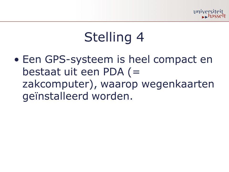 Stelling 4 •Een GPS-systeem is heel compact en bestaat uit een PDA (= zakcomputer), waarop wegenkaarten geïnstalleerd worden.