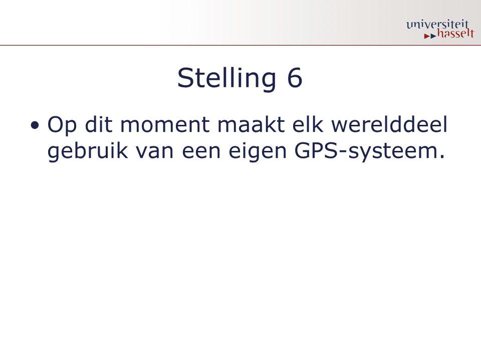 Stelling 6 •Op dit moment maakt elk werelddeel gebruik van een eigen GPS-systeem.