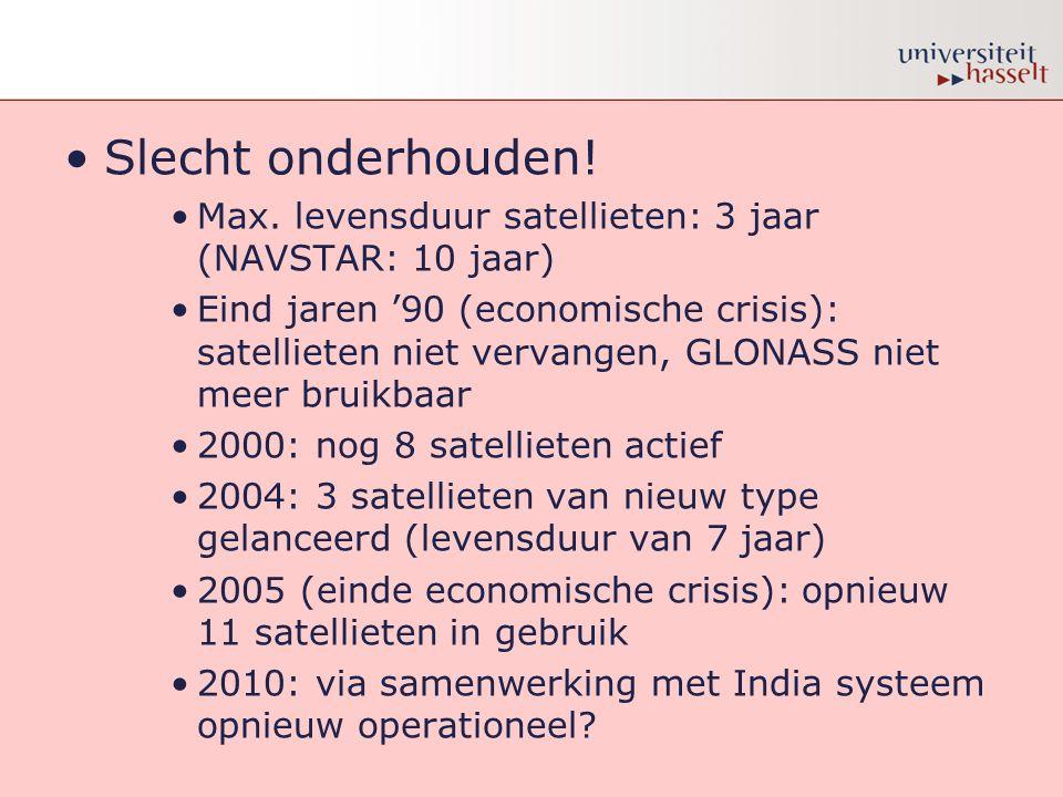 •Slecht onderhouden! •Max. levensduur satellieten: 3 jaar (NAVSTAR: 10 jaar) •Eind jaren '90 (economische crisis): satellieten niet vervangen, GLONASS