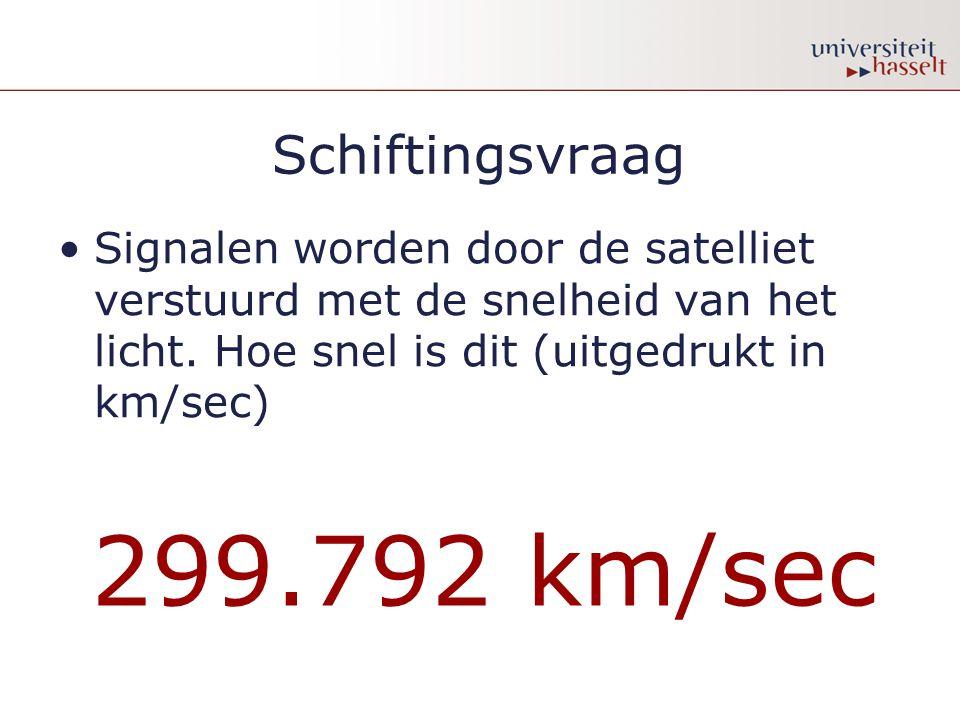 Schiftingsvraag •Signalen worden door de satelliet verstuurd met de snelheid van het licht. Hoe snel is dit (uitgedrukt in km/sec) 299.792 km/sec