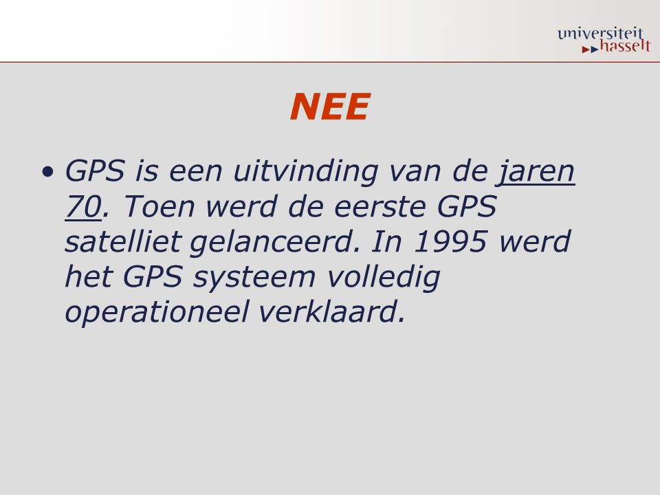 NEE •GPS is een uitvinding van de jaren 70. Toen werd de eerste GPS satelliet gelanceerd. In 1995 werd het GPS systeem volledig operationeel verklaard