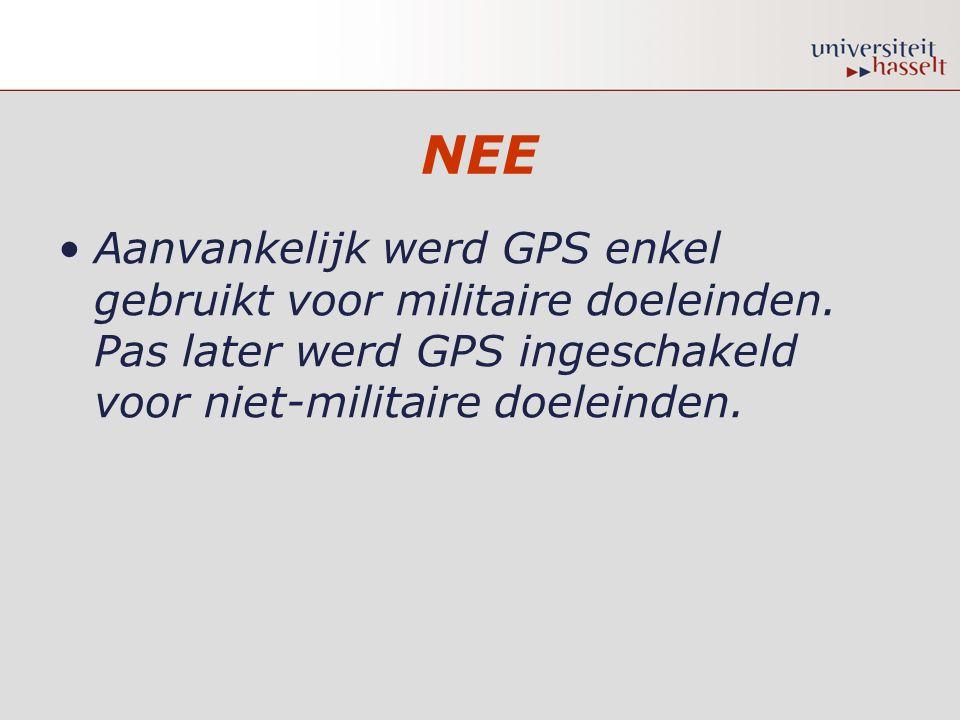 NEE •Aanvankelijk werd GPS enkel gebruikt voor militaire doeleinden. Pas later werd GPS ingeschakeld voor niet-militaire doeleinden.