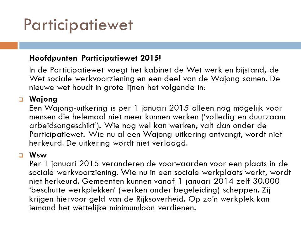 Participatiewet Hoofdpunten Participatiewet 2015! In de Participatiewet voegt het kabinet de Wet werk en bijstand, de Wet sociale werkvoorziening en e