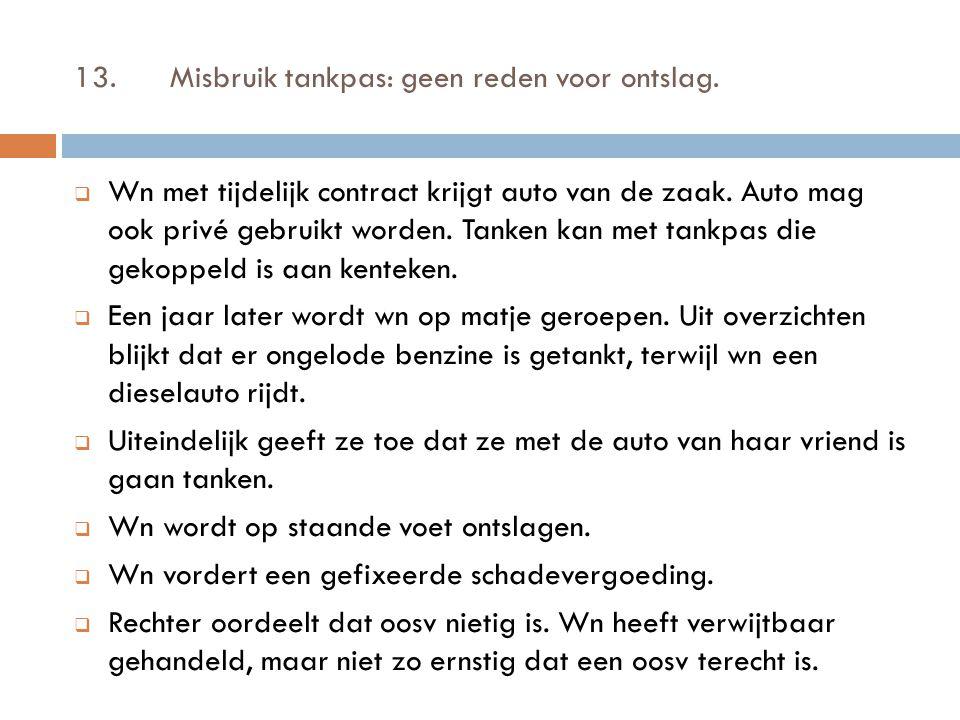 13.Misbruik tankpas: geen reden voor ontslag.  Wn met tijdelijk contract krijgt auto van de zaak. Auto mag ook privé gebruikt worden. Tanken kan met