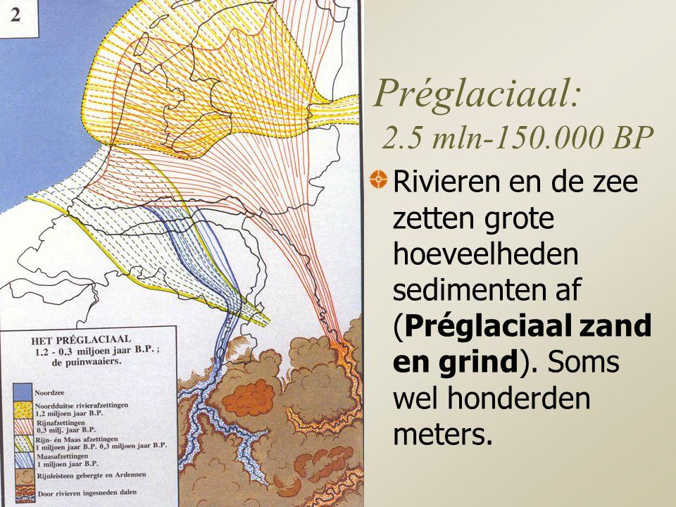 Préglaciaal: 2.5 mln-150.000 BP Rivieren en de zee zetten grote hoeveelheden sedimenten af (Préglaciaal zand en grind).