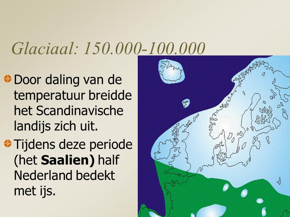 Glaciaal: 150.000-100.000 Door daling van de temperatuur breidde het Scandinavische landijs zich uit.