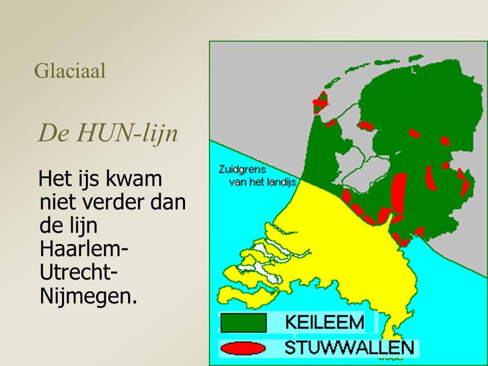 Glaciaal De HUN-lijn Het ijs kwam niet verder dan de lijn Haarlem- Utrecht- Nijmegen.