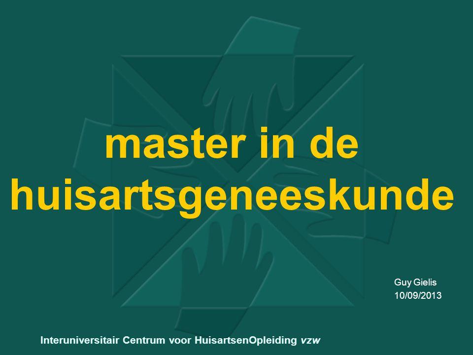 master in de huisartsgeneeskunde Guy Gielis 10/09/2013 Interuniversitair Centrum voor HuisartsenOpleiding vzw