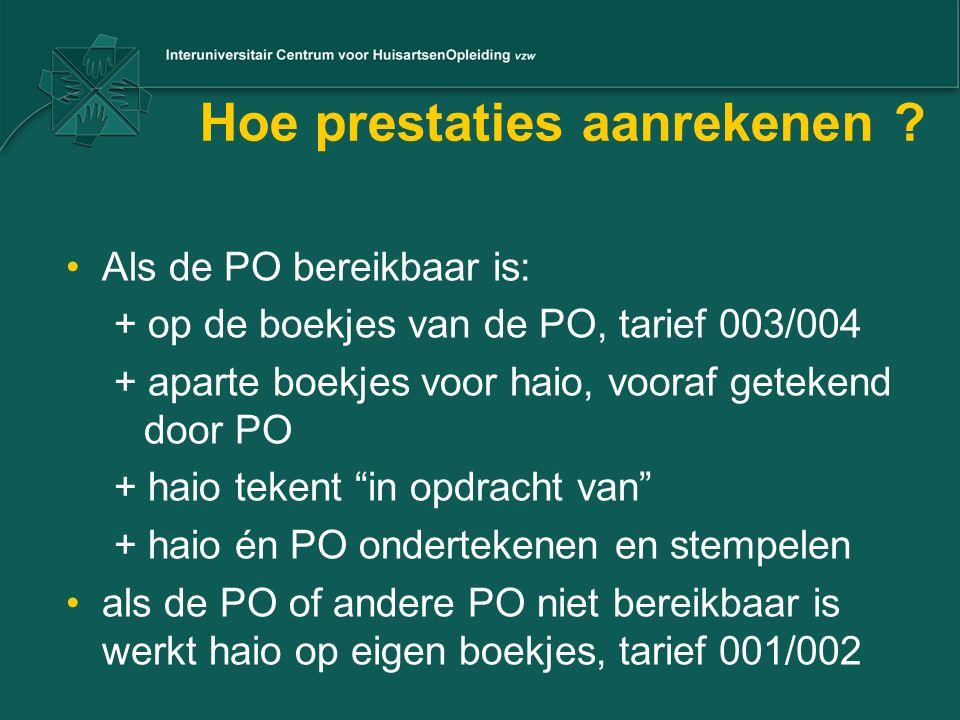Hoe prestaties aanrekenen ? •Als de PO bereikbaar is: + op de boekjes van de PO, tarief 003/004 + aparte boekjes voor haio, vooraf getekend door PO +