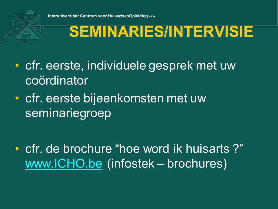 """SEMINARIES/INTERVISIE •cfr. eerste, individuele gesprek met uw coördinator •cfr. eerste bijeenkomsten met uw seminariegroep •cfr. de brochure """"hoe wor"""