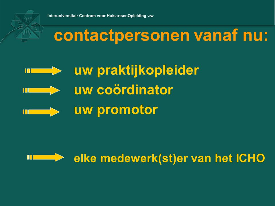 contactpersonen vanaf nu: uw praktijkopleider uw coördinator uw promotor elke medewerk(st)er van het ICHO