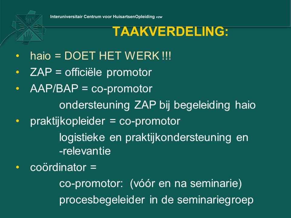 TAAKVERDELING: •haio = DOET HET WERK !!! •ZAP = officiële promotor •AAP/BAP = co-promotor ondersteuning ZAP bij begeleiding haio •praktijkopleider = c