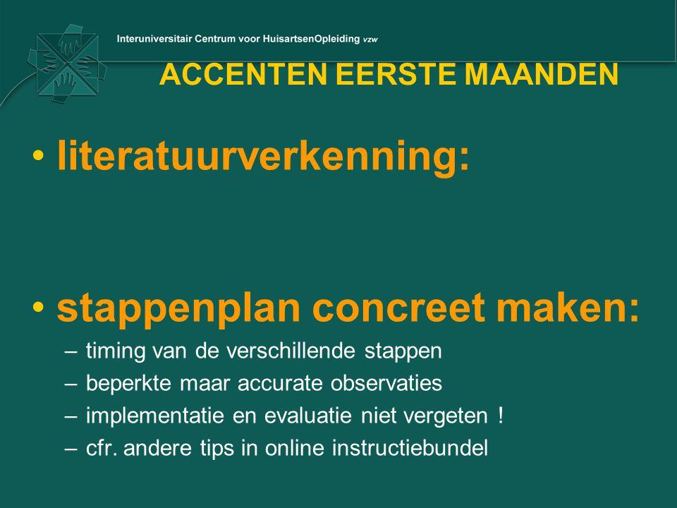ACCENTEN EERSTE MAANDEN •literatuurverkenning: •stappenplan concreet maken: –timing van de verschillende stappen –beperkte maar accurate observaties –