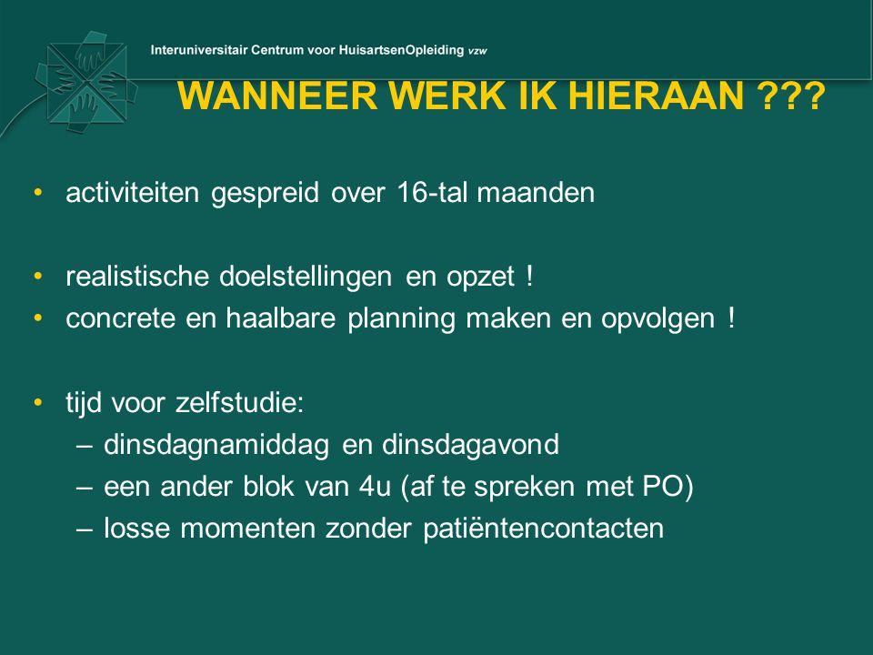 WANNEER WERK IK HIERAAN ??? •activiteiten gespreid over 16-tal maanden •realistische doelstellingen en opzet ! •concrete en haalbare planning maken en
